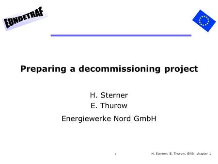 1 Preparing a decommissioning project H. Sterner E. Thurow Energiewerke Nord GmbH H. Sterner; E. Thurow, EWN, chapter 1.