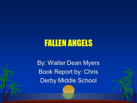 FALLEN ANGELS By: Walter Dean Myers Book Report by: Chris Derby Middle School.