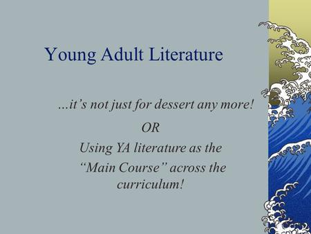 "Young Adult Literature …it's not just for dessert any more! OR Using YA literature as the ""Main Course"" across the curriculum!"
