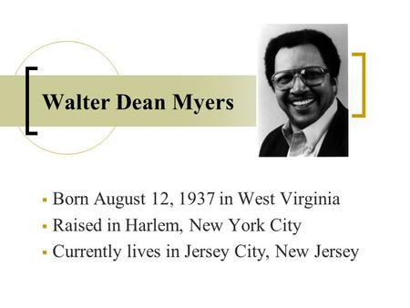Walter Dean Myers  Born August 12, 1937 in West Virginia  Raised in Harlem, New York City  Currently lives in Jersey City, New Jersey.