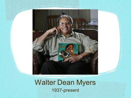 Walter Dean Myers 1937-present. As a child Born in 1937 in West Virginia in the midst of the Great Depression. His mother died when he was a toddler.