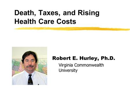 Death, Taxes, and Rising Health Care Costs Robert E. Hurley, Ph.D. Virginia Commonwealth University.