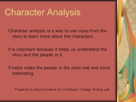 Character Analysis Character analysis is a way to use clues from the story to learn more about the characters. It is important because it helps us understand.