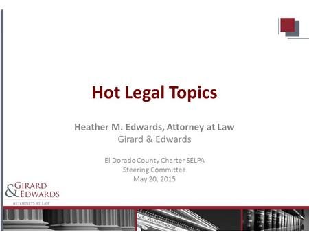 Hot Legal Topics Heather M. Edwards, Attorney at Law Girard & Edwards El Dorado County Charter SELPA Steering Committee May 20, 2015.