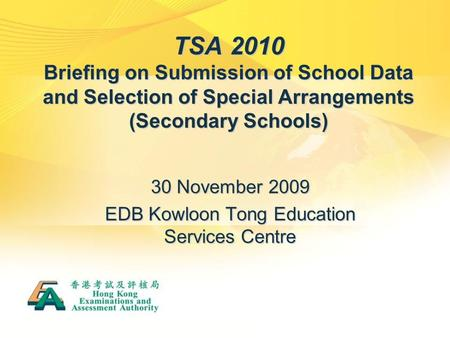 TSA 2010 Briefing on Submission of School Data and Selection of Special Arrangements (Secondary Schools) 30 November 2009 EDB Kowloon Tong Education Services.