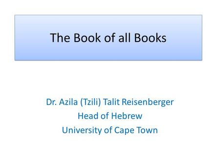 The Book of all Books Dr. Azila (Tzili) Talit Reisenberger Head of Hebrew University of Cape Town.