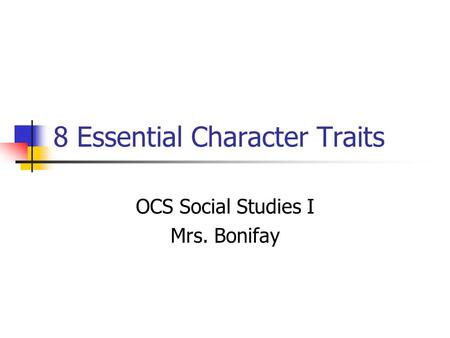 8 Essential Character Traits OCS Social Studies I Mrs. Bonifay.