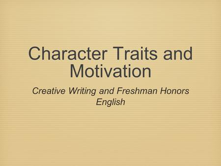 Character Traits and Motivation Creative Writing and Freshman Honors English.