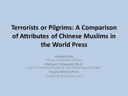Terrorists or Pilgrims: A Comparison of Attributes of Chinese Muslims in the World Press Hongxia Wei Minzu University (China) Mariam F. Alkazemi, Ph.D.