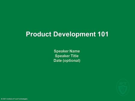 © 2007 Institute of Food Technologists Product Development 101 Speaker Name Speaker Title Date (optional) Speaker Name Speaker Title Date (optional)