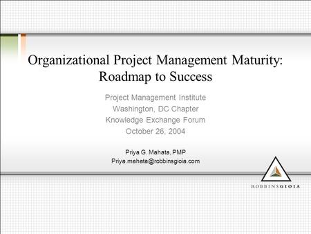 Organizational Project Management Maturity: Roadmap to Success Project Management Institute Washington, DC Chapter Knowledge Exchange Forum October 26,