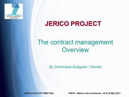 JERICO KICK OFF MEETINGPARIS – Maison de la recherche - 24 & 25 May 2011 JERICO PROJECT The contract management Overview By Dominique Guéguen / Ifremer.