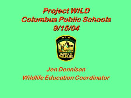 Project WILD Columbus Public Schools 9/15/04 Jen Dennison Wildlife Education Coordinator.