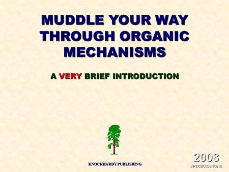 MUDDLE YOUR WAY THROUGH ORGANIC MECHANISMS KNOCKHARDY PUBLISHING A VERY BRIEF INTRODUCTION 2008 SPECIFICATIONS.