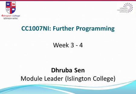CC1007NI: Further Programming Week 3 - 4 Dhruba Sen Module Leader (Islington College)