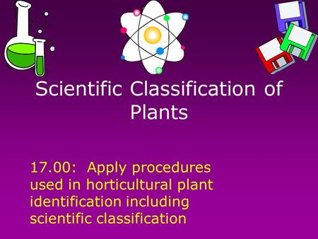 Scientific Classification of Plants 17.00: Apply procedures used in horticultural plant identification including scientific classification.