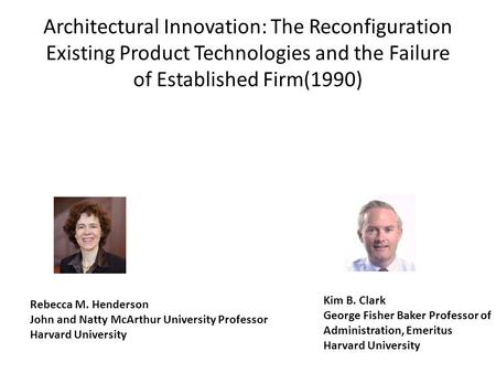 Architectural Innovation: The Reconfiguration Existing Product Technologies and the Failure of Established Firm(1990) Rebecca M. Henderson John and Natty.