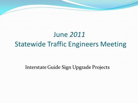 June 2011 Statewide Traffic Engineers Meeting Interstate Guide Sign Upgrade Projects.