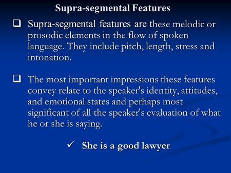 Supra-segmental Features  Supra-segmental features are t hese melodic or prosodic elements in the flow of spoken language. They include pitch, length,