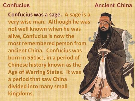 Confucius Ancient China Confucius was a sage. A sage is a very wise man. Although he was not well known when he was alive, Confucius is now the most remembered.