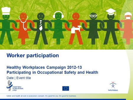 Safety and health at work is everyone's concern. It's good for you. It's good for business. Worker participation Healthy Workplaces Campaign 2012-13 Participating.
