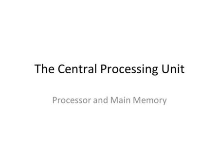 The Central Processing Unit Processor and Main Memory.