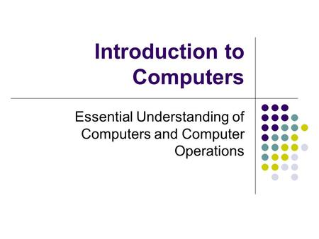 Introduction to Computers Essential Understanding of Computers and Computer Operations.