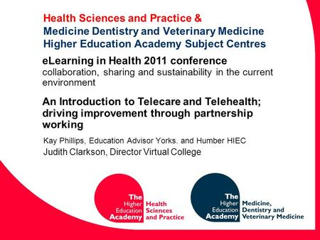 Health Sciences and Practice & Medicine Dentistry and Veterinary Medicine Higher Education Academy Subject Centres Kay Phillips, Education Advisor Yorks.