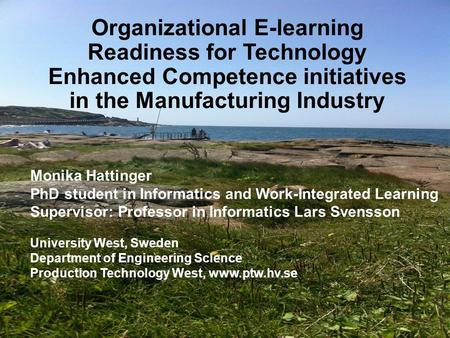 Organizational E-learning Readiness for Technology Enhanced Competence initiatives in the Manufacturing Industry Monika Hattinger PhD student in Informatics.