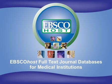 EBSCOhost for Medical Institutions EBSCOhost Full Text Journal Databases for Medical Institutions.