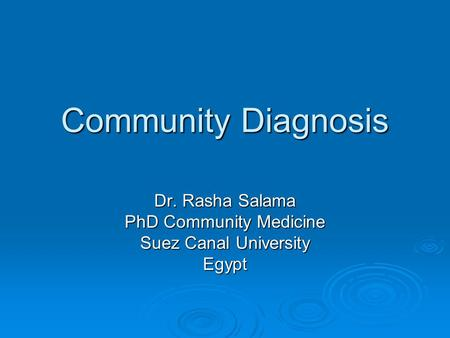 Community Diagnosis Dr. Rasha Salama PhD Community Medicine Suez Canal University Egypt.