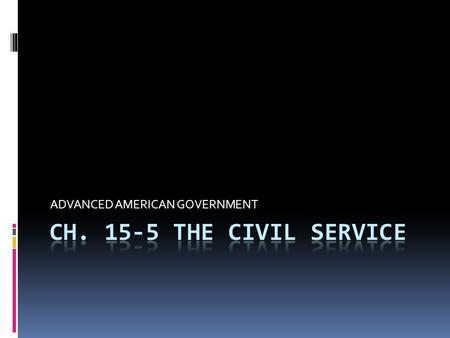 ADVANCED AMERICAN GOVERNMENT.  The CIVIL SERVICE—composed of those civilian employees who perform the administrative work of government  2.7 million.