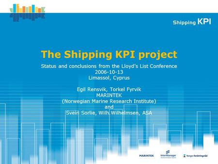 2006.09.12 The Shipping KPI project Status and conclusions from the Lloyd's List Conference 2006-10-13 Limassol, Cyprus Egil Rensvik, Torkel Fyrvik MARINTEK.
