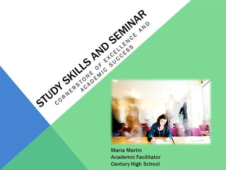 STUDY SKILLS AND SEMINAR CORNERSTONE OF EXCELLENCE AND ACADEMIC SUCCESS Maria Martin Academic Facilitator Century High School.