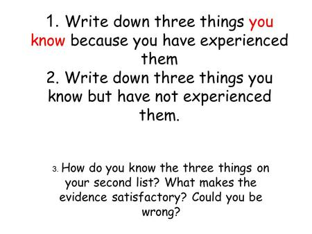 1. Write down three things you know because you have experienced them 2. Write down three things you know but have not experienced them. 3. How do you.