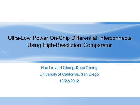 Ultra-Low Power On-Chip Differential Interconnects Using High-Resolution Comparator Hao Liu and Chung-Kuan Cheng University of California, San Diego 10/22/2012.