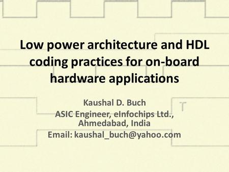 Low power architecture and HDL coding practices for on-board hardware applications Kaushal D. Buch ASIC Engineer, eInfochips Ltd., Ahmedabad, India Email: