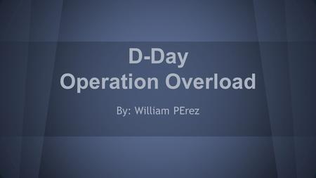D-Day Operation Overload By: William PErez. What is D-Day? D-day is when an operation is to be initiated The most famous is the Normandy landings on five.