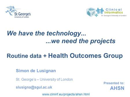 Www.clininf.eu/projects/ahsn.html Presented to: AHSN We have the technology......we need the projects Routine data + Health Outcomes Group Simon de Lusignan.