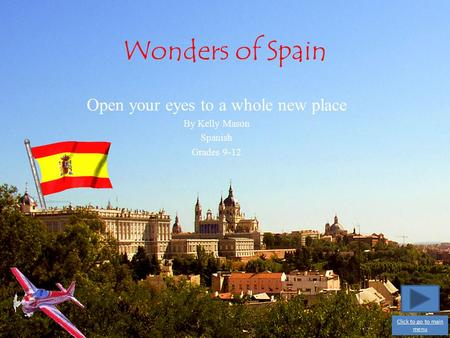 Wonders of Spain Open your eyes to a whole new place By Kelly Mason Spanish Grades 9-12 Click to go to main menu.