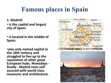 Famous places in Spain 1. Madrid: is the capital and largest city of Spain. is located in the middle of Spain. was only named capital in the 16th century.