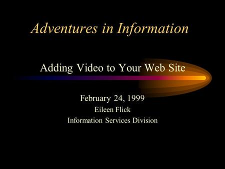 Adventures in Information Adding Video to Your Web Site February 24, 1999 Eileen Flick Information Services Division.