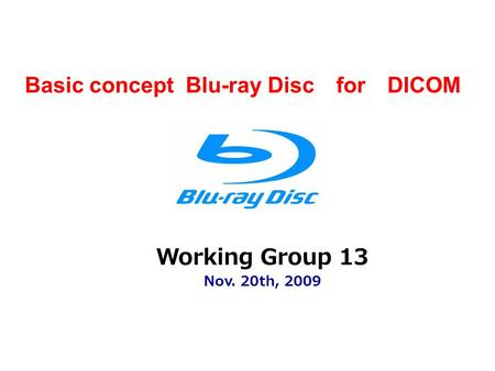 Working Group 13 Nov. 20th, 2009 Basic concept Blu-ray Disc for DICOM.
