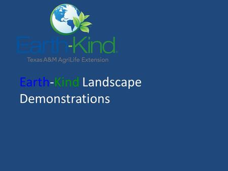 Earth-Kind Landscape Demonstrations. Selecting and Preparing Demonstrators Earth-Kind Training/Seminars/Conference Sample Agenda Principles of Earth-Kind.