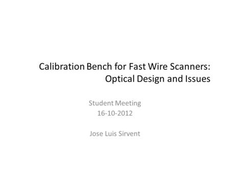 Calibration Bench for Fast Wire Scanners: Optical Design and Issues Student Meeting 16-10-2012 Jose Luis Sirvent.