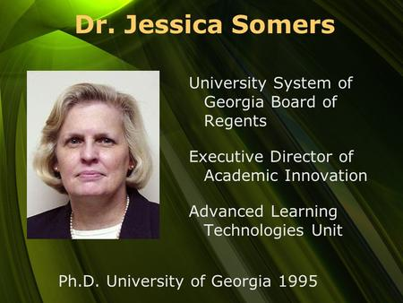 Dr. Jessica Somers University System of Georgia Board of Regents Executive Director of Academic Innovation Advanced Learning Technologies Unit Ph.D. University.