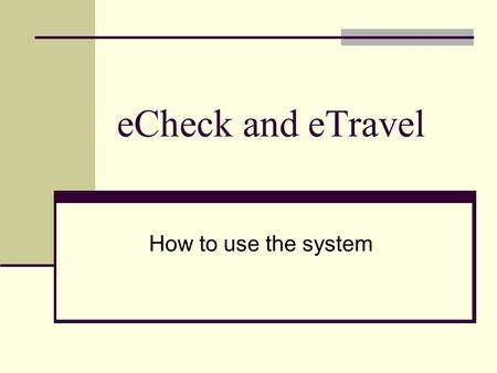 ECheck and eTravel How to use the system. Agenda History of system Information Tutorial Questions.