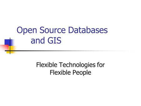 Open Source Databases and GIS Flexible Technologies for Flexible People.