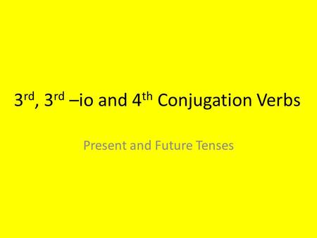 3 rd, 3 rd –io and 4 th Conjugation Verbs Present and Future Tenses.