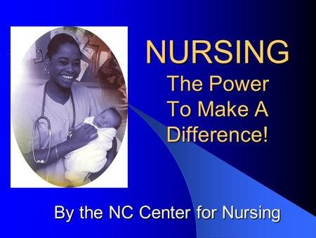 NURSING The Power To Make A Difference! By the NC Center for Nursing.